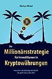 Die Millionärsstrategie für Investitionen in Kryptowährungen: Investieren in die Geldanlage der Zukunft - die größte Chance aller Zeiten