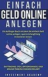 Einfach Geld Online Anlegen: Ein Anfänger Buch mit dem Sie einfach Geld online anlegen, sparen & langfristig investieren lernen. Daytrading, CFDs, ... einfach erklärt (Börse & Finanzen, Band 6)